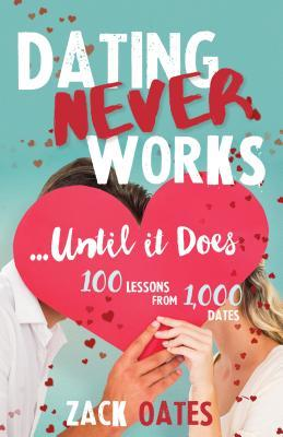 Dating Never Works... until It Does: 100 Lessons from 1,000 Dates