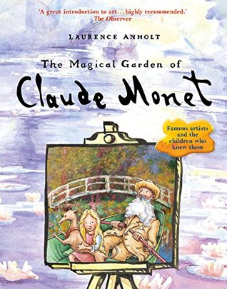 The Magical Garden Of Claude Monet By Laurence Anholt