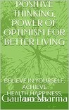 POSITIVE THINKING , POWER OF OPTIMISM: Believe in Yourself for Better Living (Empowerment Series Book 1)