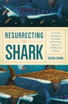 Resurrecting the Shark: A Scientific Obsession and the Mavericks Who Solved the Mystery of a 270 Million Year Old Fossil