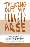 Talking Out My Arse (poems inspired by Crohn's Disease, Hospitals, Public Toilets, Food / Drugs)
