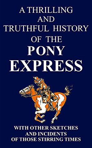 A THRILLING AND TRUTHFUL HISTORY OF THE PONY EXPRESS: BLAZING THE WESTWARD WAY AND OTHER SKETCHES AND INCIDENTS OF THOSE STIRRING TIMES