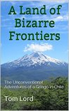 A Land of Bizarre Frontiers: The Unconventional Adventures of a Gringo in Chile