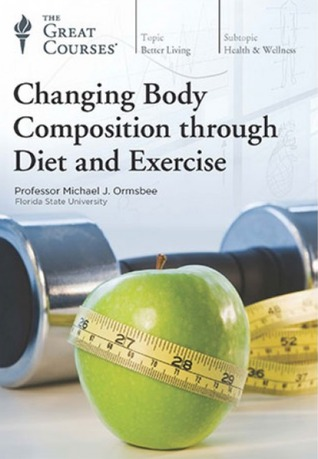 The Great Courses - Changing Body Composition through Diet and Exercise - Michael Ormsbee, Ph.D.