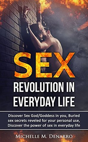 Sex, Sexual Revolution: Discover Sex God/Goddess In You; Buried Sex Secrets Revealed For Your Personal Use; Discover the Power of Sex (sex, secrets, God, Goddess, Sexual Revolution, Power of sex)