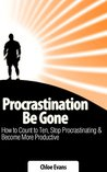 Procrastination Be Gone: How to Count to Ten, Stop Procrastinating, and Become More Productive