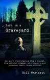 Born in a Graveyard: One man's transformation from a violent, drug-addicted criminal into Canada's most outspoken family values activist