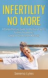 Infertility No More: A Comprehensive Guide to Infertility Causes, Treatments, & How to Get Pregnant Naturally