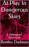 At Play In Dangerous Skies: A Steampunk Adventure (The Doyle and Higgins Steampunk Adventures Book 1)