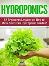 Hydroponics: 62 Beginners Lessons on How to Make Your Own Hydroponic Garden! (hydroponic gardening, hydroponics for beginners, how to build a hydroponic garden)