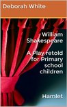 William Shakespeare A Play retold for Primary school children Hamlet (William Shakespeare A Play retold for Primary school children Hamlet Book 1)