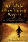 My Child Wasn't Born Perfect: Learning Disabilities and Autism, The Quest and Success of a Child