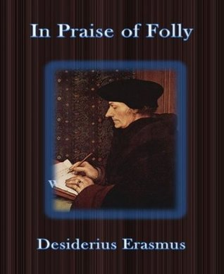 review about the praise of folly by erasmus Perhaps it's time to recirculate a sixteenth-century blockbuster, in praise of folly (1511), the most trenchant rebuttal to the machiavellian outlook ever written composed by the.