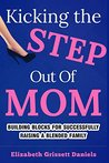 Kicking The Step Out of Mom: Building Blocks For Successfully Raising A Blended Family