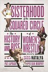 Sisterhood of the Squared Circle: The History and Rise of Women's Wrestling