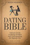 Dating Bible: The Ultimate Guide to Dating Troubles and Understanding the Opposite Sex