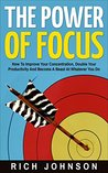 The Power Of Focus: How To Improve Your Concentration, Double Your Productivity And Become A Beast At Whatever You Do