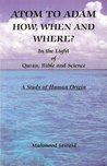 ATOM TO ADAM - HOW, WHEN AND WHERE? IN THE LIGHT OF QURAN, BIBLE AND SCIENCE - A STUDY OF HUMAN ORIGIN