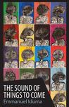 The Sound of Things to Come by Emmanuel Iduma