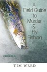 A Field Guide to Murder & Fly Fishing by Tim Weed