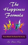 The Happiness Formula: Proven Methods That Dissolve Pain Into Joy
