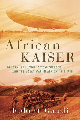 General Paul von Lettow-Vorbeck and the Great War in Africa, 1914-1918  -  Robert Gaudi