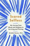 Scared Selfless: My Journey from Abuse and Madness to Surviving and Thriving
