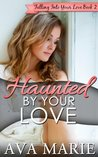 Haunted By Your Love (Falling Into Your Love Book #2)