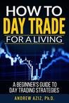 How to Day Trade for a Living: A Beginner's Guide to Trading Tools and Tactics, Money Management, Discipline and Trading Psychology by Andrew Aziz
