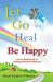 Let Go, Heal, Be Happy: An In-Depth Roadmap to Life-Long Emotional Mastery
