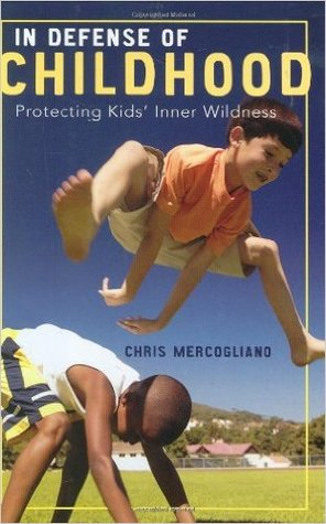 In Defense of Childhood: Protecting Kids' Inner Wildness