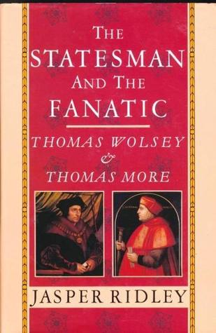 The Statesman And The Fanatic: Thomas Wolsey And Thomas More