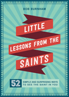 Little Lessons from the Saints: 52 Simple and Surprising Ways to See the Saint in You