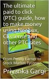 The ultimate paid to click (PTC) guide, how to make money using Neobux, Clixsense and other PTC sites: From Penny Earner to Stock Market Tycoon