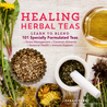 Healing Herbal Teas: Create Delicious Specialty Blends Customized to Your Unique Needs and Tastes