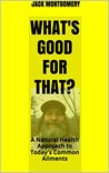 What's Good For That?: A Natural Health Approach to Today's Common Ailments