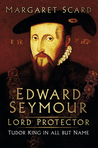 Edward Seymour: Lord Protector. Tudor King in all but Name