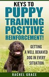 Keys to Puppy Training Positive Reinforcement!: Getting a well behaved dog in every situation!