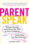 Parent Speak: What's Wrong with How We Talk to Our Children - and What to Say Instead