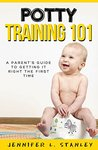 POTTY TRAINING 101:A Parent's Guide to Getting It Right The First Time: (Works great with potty training both boys & girls!)
