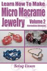 Learn How To Make Micro-Macrame Jewelry - Volume 2: Learn more advanced Micro Macrame jewelry designs, quickly and easily!