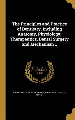 The Principles and Practice of Dentistry, Including Anatomy, Physiology, Therapeutics, Dental Surgery and Mechanism ..