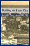 Building the Loom City: Rockville, Connecticut, 1821-1908