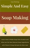 Simple and Easy Soap Making: Learn How to Make Soap from Scratch and What are the Best Natural Soap Ingredients with These 12 Soap Recipes for Skin Care (Simple and Easy Homemade Cosmetics)