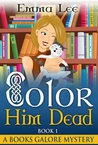 Color Him Dead: A Cozy Mystery (A Books Galore Mystery, #1)