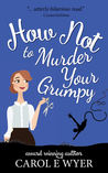 How Not to Murder Your Grumpy by Carol E. Wyer