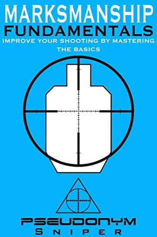 Improve Your Shooting By Mastering the Basics - Pseudonym Sniper