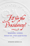 Fit for the Presidency?: Winners, Losers, What-Ifs, and Also-Rans