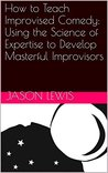 How to Teach Improvised Comedy: Using the Science of Expertise to Develop Masterful Improvisors