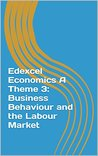 Edexcel Economics A Theme 3: Business Behaviour and the Labour Market